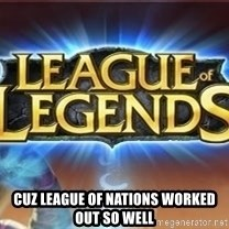 League of legends -  CUZ LEAGUE OF NATIONS WORKED OUT SO WELL