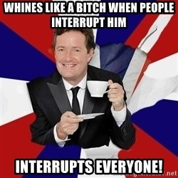 Piers Morgan  - whines like a bitch when people interrupt him Interrupts everyone!
