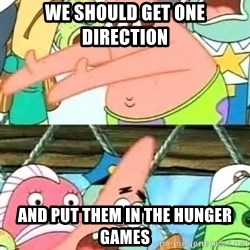Push it Somewhere Else Patrick - We SHOULD GET ONE DIRECTION AND PUT THEM IN THE HUNGER GAMES