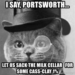Monocle Cat - i say, portsworth...   let us sack the MILK cellar   for some CASS-CLAY 1%