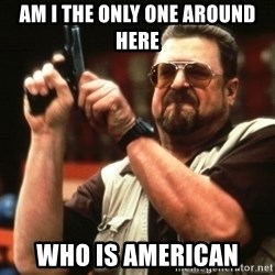 Big Lebowski - Am I the Only one around here Who is american