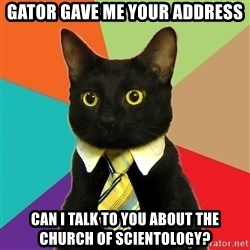 Business Cat - gator gave me your address can i talk to you about the church of scientology?
