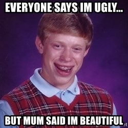 Bad Luck Brian - everyone says im ugly... but mum said im beautiful