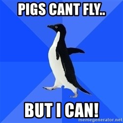Socially Awkward Penguin - pigs cant fly.. but i can!
