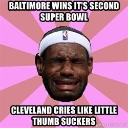 LeBron James - Baltimore wins it's second super bowl  cleveland cries like little thumb suckers