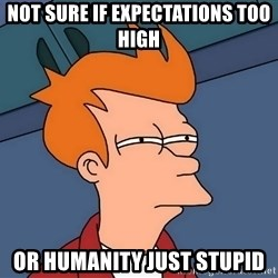 Futurama Fry - not sure if expectations too high or humanity just stupid