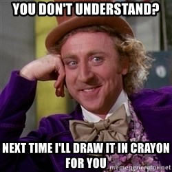 Willy Wonka - you don't understand? next time i'll draw it in crayon for you