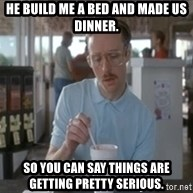 Things are getting pretty serious - He build me a bed and made us dinner. So you can say things are getting pretty serious.