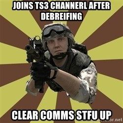 Arma 2 soldier - JOINS TS3 channerl after debreifing CLEAR COMMS STFU UP