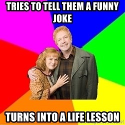 Typical parents - Tries to tell them a funny joke turns into a life lesson