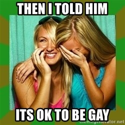 Laughing Girls  - THEN I TOLD HIM ITS OK TO BE GAY
