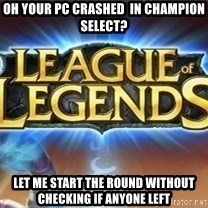 League of legends - oh your pc crashed  in champion select? let me start the round without checking if anyone left