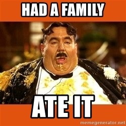 Fat Guy - HAD A FAMILY ATE IT