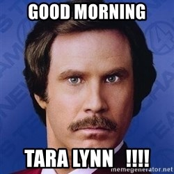 Ron Burgundy - GOOD MORNING  TARA LYNN   !!!!