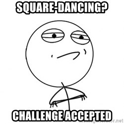 Challenge Accepted HD - SQUARE-DANCING? CHALLENGE ACCEPTED