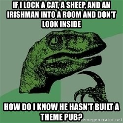 Philosoraptor - if i lock a cat, a sheep, and an irishman into a room and don't look inside how do i know he hasn't built a theme pub?