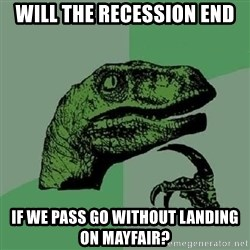 Philosoraptor - Will the recession end if we pass go without landing on mayfair?