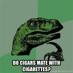 Philosoraptor -  Do cigars Mate with Cigarettes?