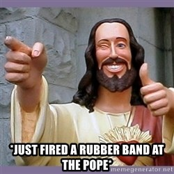 buddy jesus -  *just fired a rubber band at the pope*