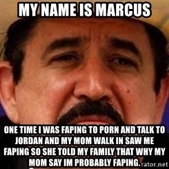 mexicanotriste - my name is marcus one time i was faping to porn and talk to jordan and my mom walk in saw me faping so she told my family that why my mom say im probably faping.