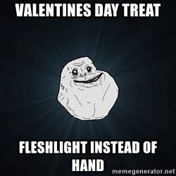 Forever Alone - valentines day treat fleshlight instead of hand