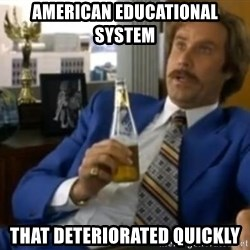 That escalated quickly-Ron Burgundy - American Educational System That deteriorated quickly
