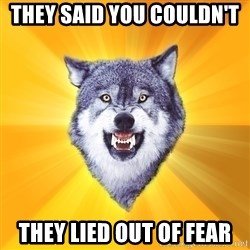 Courage Wolf - They said you couldn't  They lied out of fear