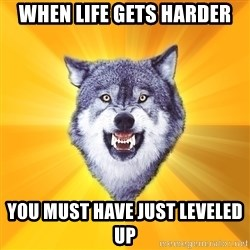 Courage Wolf - when life gets harder you must have just leveled up