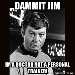 Leonard McCoy - DAMMIT JIM im a doctor not a personal trainer!