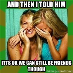 Laughing Girls  - and then i told him itts ok we can still be friends though