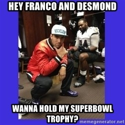 PAY FLACCO - hey franco and desmond wanna hold my superbowl trophy?