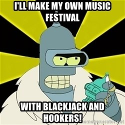 Bender IMHO - I'll Make my own music festival with blackjack and hookers!