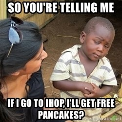 Skeptical 3rd World Kid - So you're telling me  if I go to IHOp, I'll get free pancakes?
