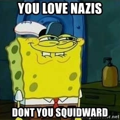 Oh You - You love nazis dont you squidward
