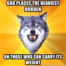 Courage Wolf - god places the heaviest burden on those who can carry its weight