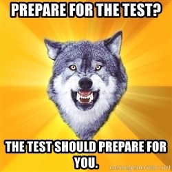 Courage Wolf - Prepare for the test? The test should prepare for you.