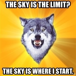 Courage Wolf - the sky is the limit? the sky is where i start.