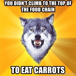 Courage Wolf - you didn't climb to the top of the food chain to eat carrots