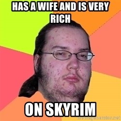 Butthurt Dweller - Has a wife and is very rich on skyrim