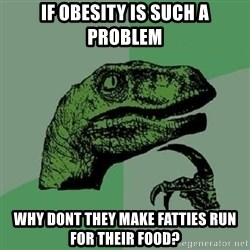 Philosoraptor - IF obesity is such a problem Why dont they make fatties run for their food?
