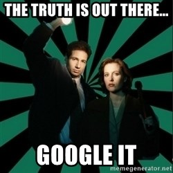 "Typical fans ""The X-files"" - tHE TRUTH IS OUT THERE... GOOGLE IT"