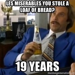 That escalated quickly-Ron Burgundy - les miserables You Stole a Loaf of Bread? 19 years