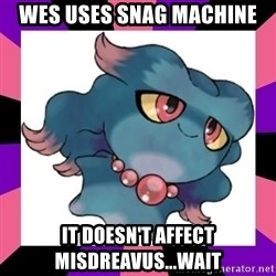 It Doesn't Affect Misdreavus - Wes uses Snag machine it DOESn't affect misdreavus...wait