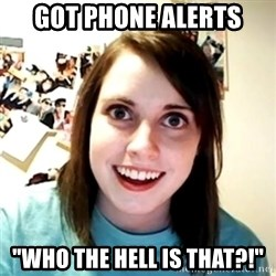 "Clingy Girlfriend - got phone alerts ""who the hell is that?!"""