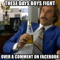 That escalated quickly-Ron Burgundy - THESE DAYS BOYS FIGHT OVER A COMMENT ON FACEBOOK