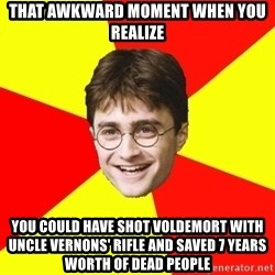 cheeky harry potter - THAT AWKWARD MOMENT WHEN YOU REALIZE YOU COULD HAVE SHOT VOLDEMORT WITH UNCLE VERNONS' RIFLE AND SAVED 7 YEARS WORTH OF DEAD PEOPLE