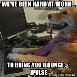 I have no idea what I'm doing - Dog with Tie - We'Ve BEEN HARD AT WORK... To bring you Jlounge @ JPULSE