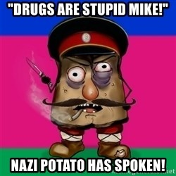 "malorushka-kuban - ""Drugs are stupid mike!"" Nazi potato has spoken!"