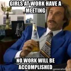 That escalated quickly-Ron Burgundy - girls at work have a meeting No work will be accomplished