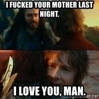 Never Have I Been So Wrong - I fucked your mother last night. I love you, man.